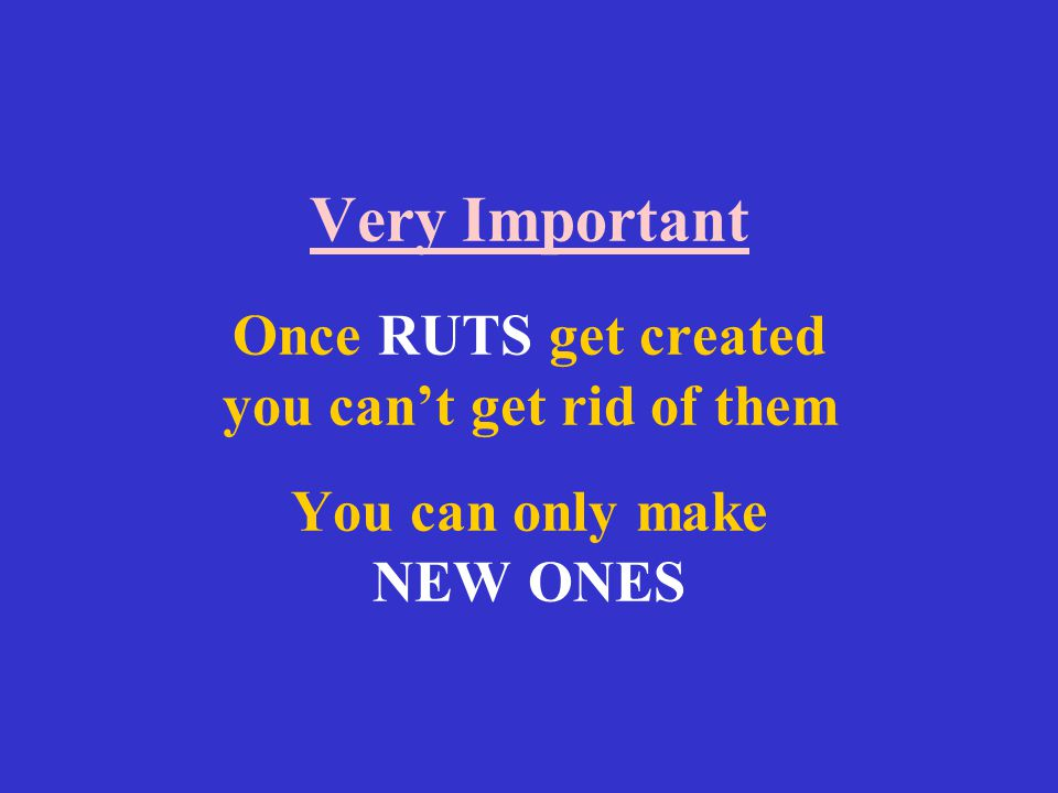 Very Important Once RUTS get created you can't get rid of them You can only make NEW ONES