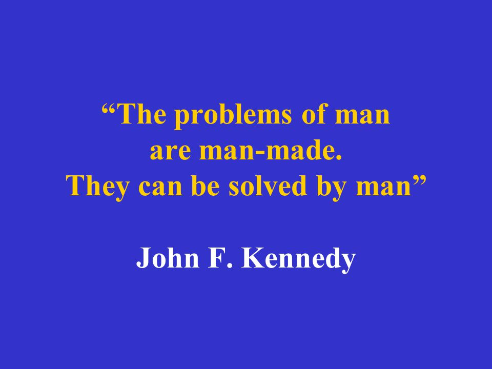 """""""The problems of man are man-made. They can be solved by man"""" John F. Kennedy"""