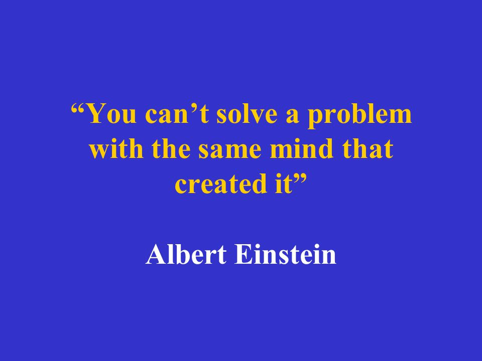 """""""You can't solve a problem with the same mind that created it"""" Albert Einstein"""