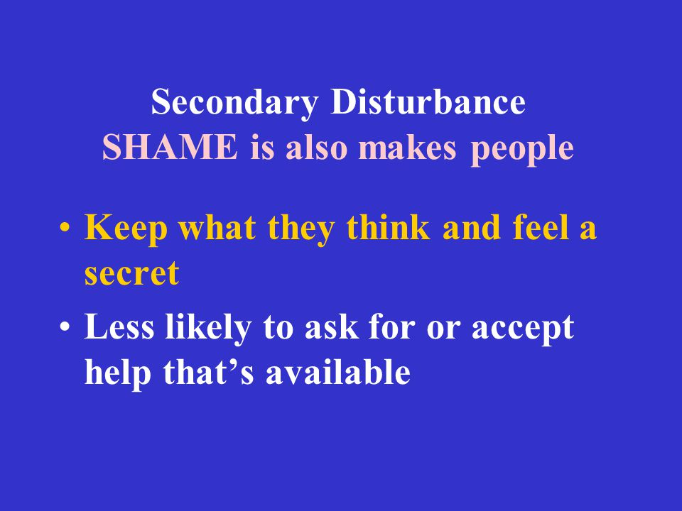 Secondary Disturbance SHAME is also makes people Keep what they think and feel a secret Less likely to ask for or accept help that's available