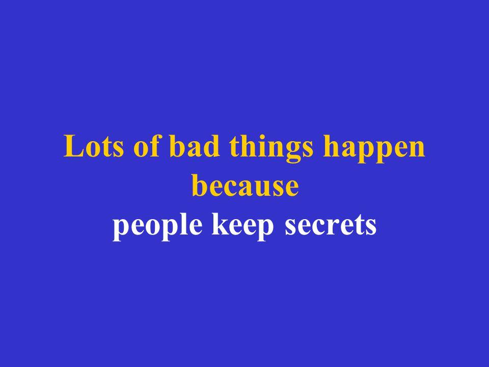 Lots of bad things happen because people keep secrets