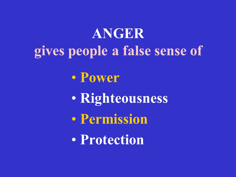 ANGER gives people a false sense of Power Righteousness Permission Protection
