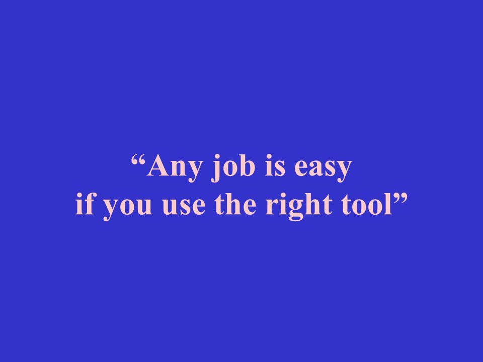 """""""Any job is easy if you use the right tool"""""""