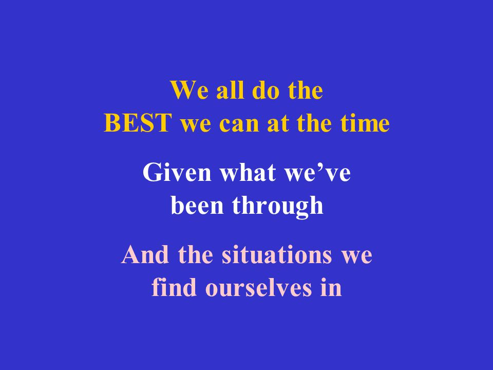 We all do the BEST we can at the time Given what we've been through And the situations we find ourselves in