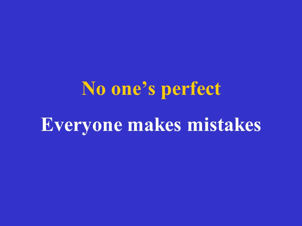 No one's perfect Everyone makes mistakes