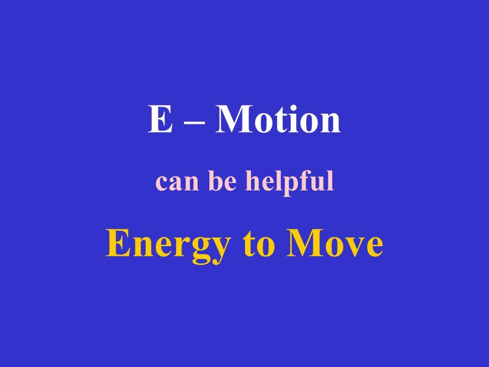 E – Motion can be helpful Energy to Move
