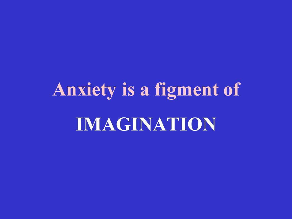 Anxiety is a figment of IMAGINATION