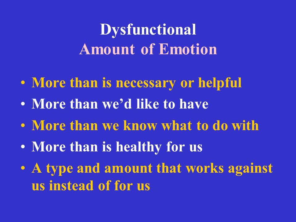 Dysfunctional Amount of Emotion More than is necessary or helpful More than we'd like to have More than we know what to do with More than is healthy f