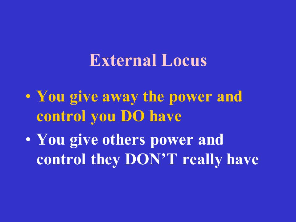 External Locus You give away the power and control you DO have You give others power and control they DON'T really have