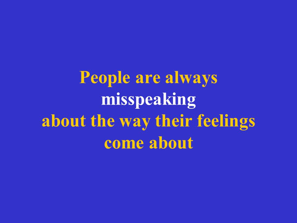 People are always misspeaking about the way their feelings come about