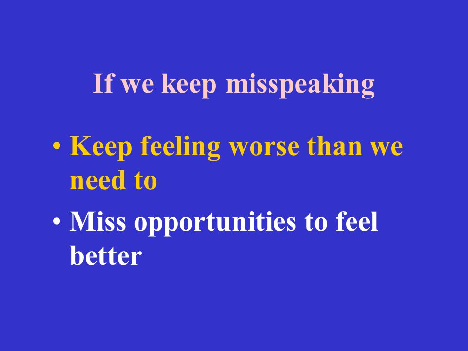 If we keep misspeaking Keep feeling worse than we need to Miss opportunities to feel better