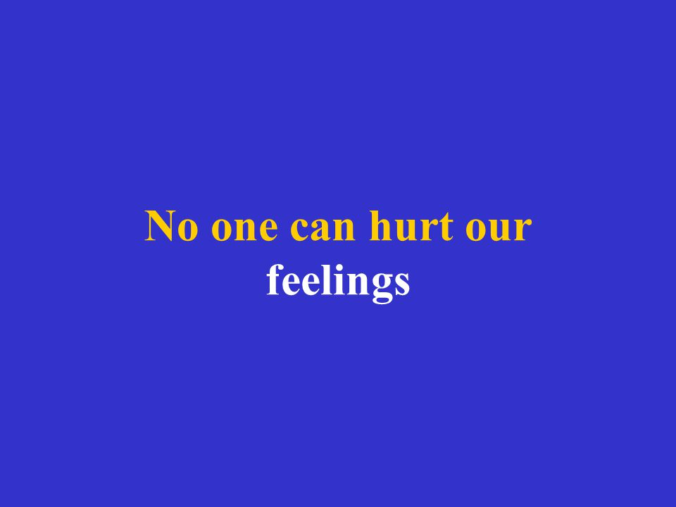 No one can hurt our feelings