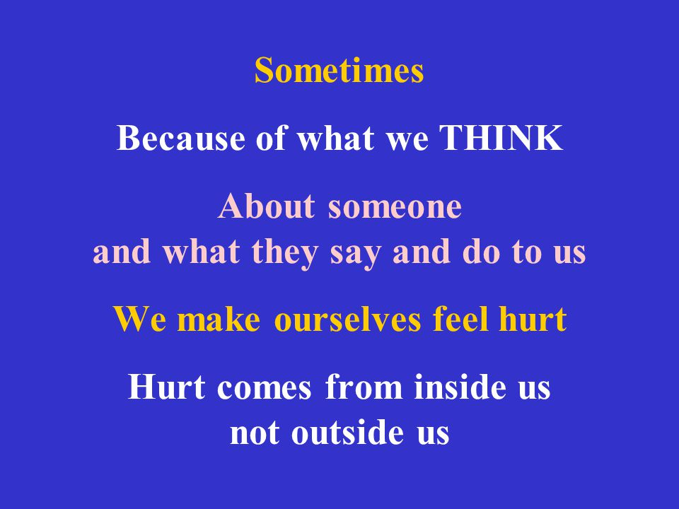 Sometimes Because of what we THINK About someone and what they say and do to us We make ourselves feel hurt Hurt comes from inside us not outside us