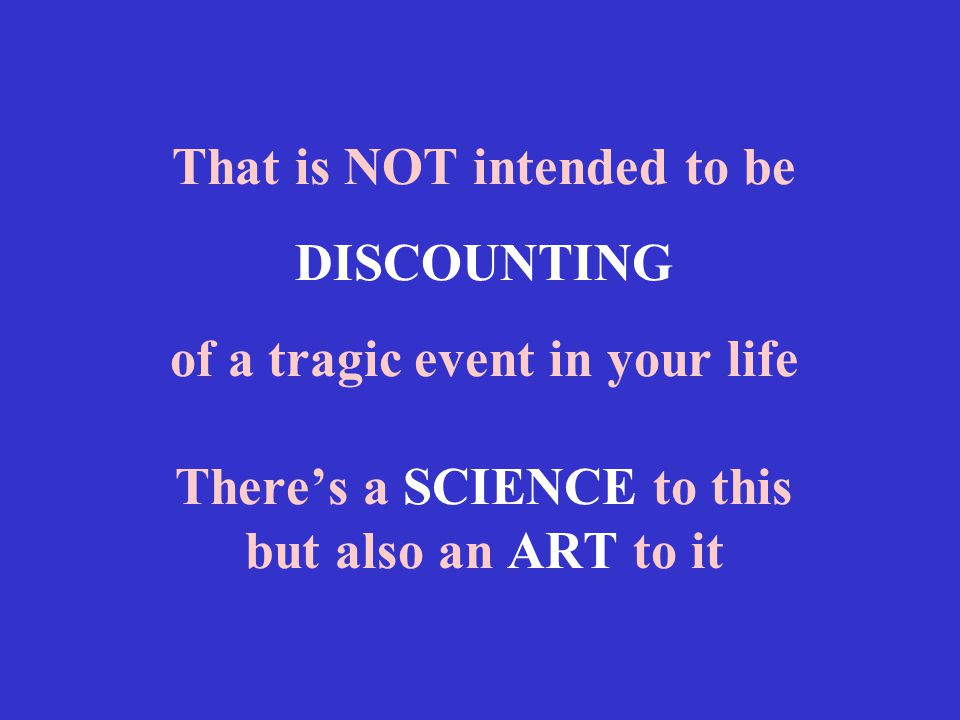 That is NOT intended to be DISCOUNTING of a tragic event in your life There's a SCIENCE to this but also an ART to it