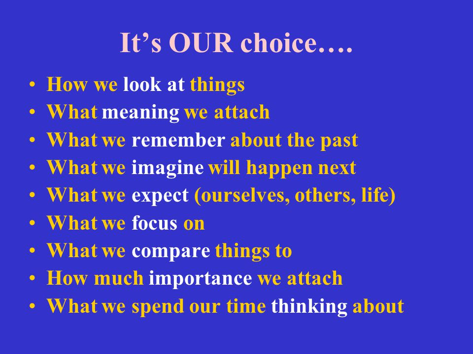 It's OUR choice…. How we look at things What meaning we attach What we remember about the past What we imagine will happen next What we expect (oursel