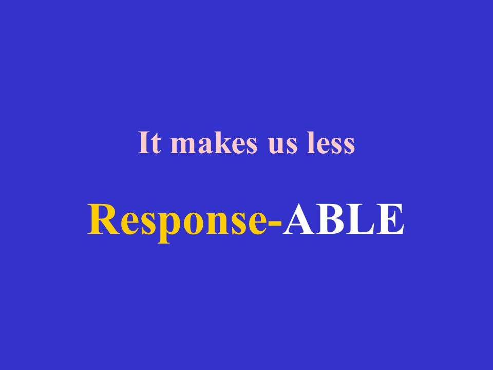 It makes us less Response-ABLE
