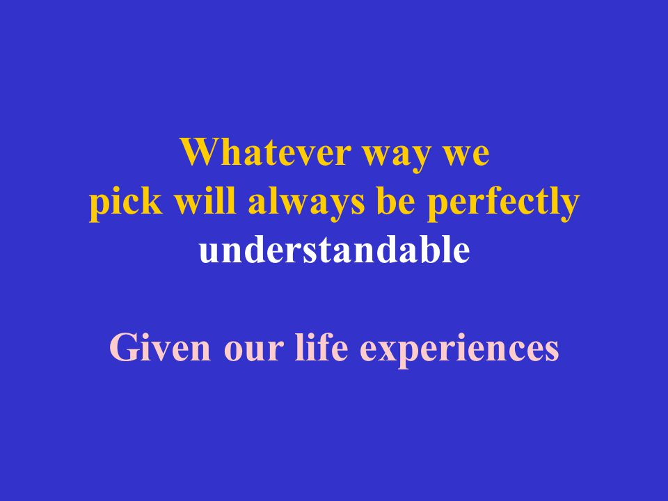 Whatever way we pick will always be perfectly understandable Given our life experiences