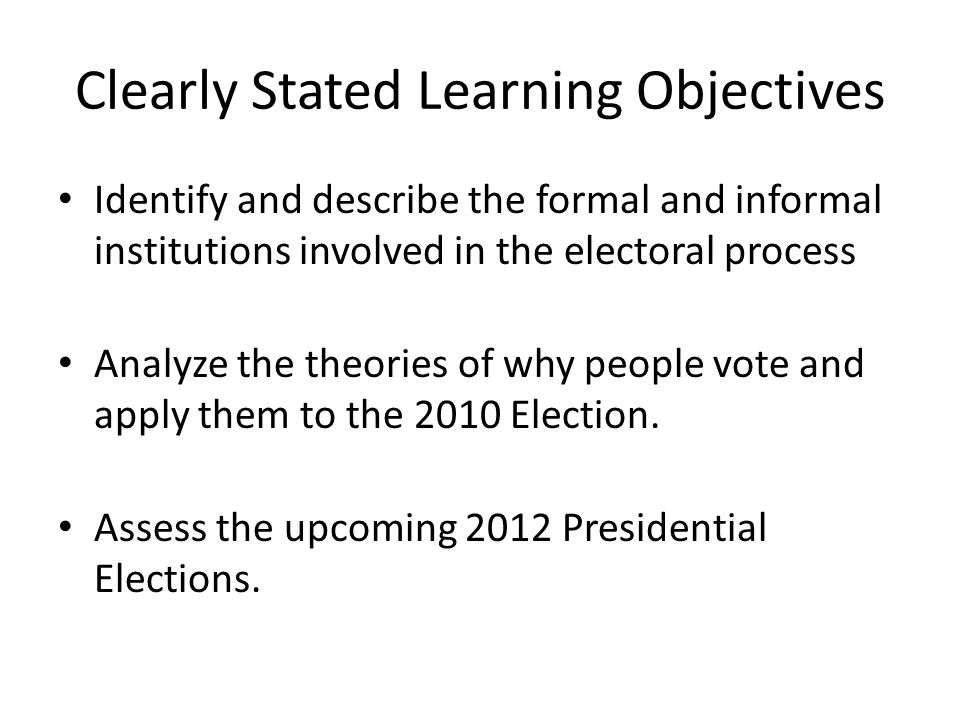 Clearly Stated Learning Objectives Identify and describe the formal and informal institutions involved in the electoral process Analyze the theories of why people vote and apply them to the 2010 Election.