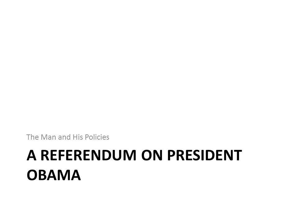 A REFERENDUM ON PRESIDENT OBAMA The Man and His Policies