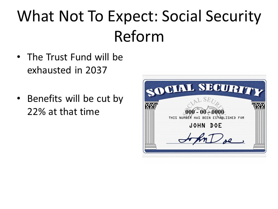 What Not To Expect: Social Security Reform The Trust Fund will be exhausted in 2037 Benefits will be cut by 22% at that time