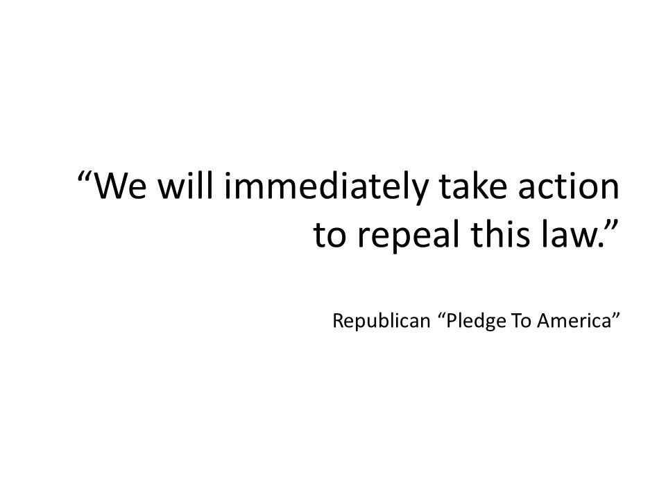 We will immediately take action to repeal this law. Republican Pledge To America