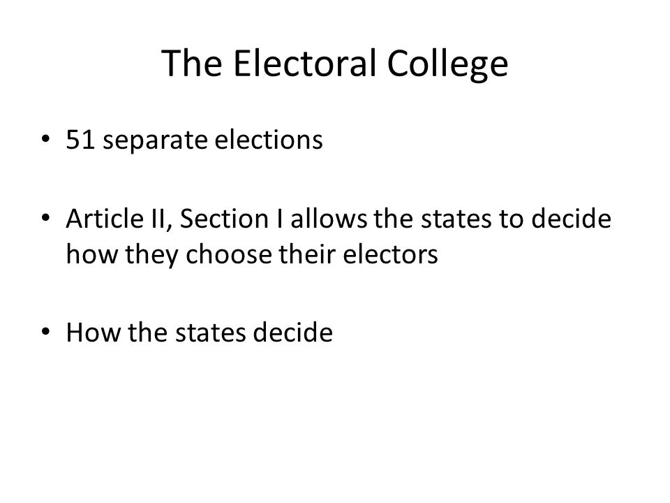 The Electoral College 51 separate elections Article II, Section I allows the states to decide how they choose their electors How the states decide