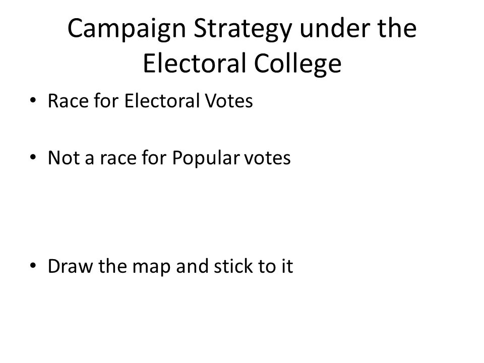 Campaign Strategy under the Electoral College Race for Electoral Votes Not a race for Popular votes Draw the map and stick to it