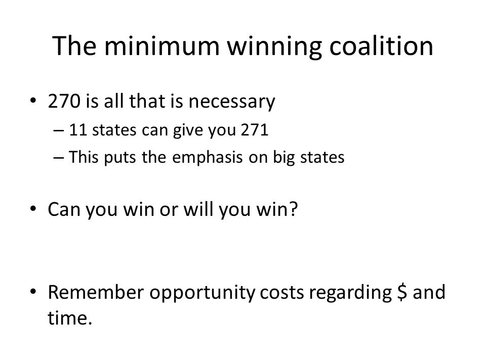 The minimum winning coalition 270 is all that is necessary – 11 states can give you 271 – This puts the emphasis on big states Can you win or will you win.