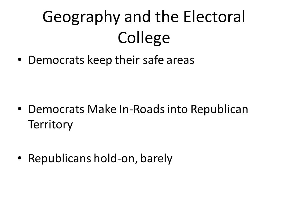 Geography and the Electoral College Democrats keep their safe areas Democrats Make In-Roads into Republican Territory Republicans hold-on, barely