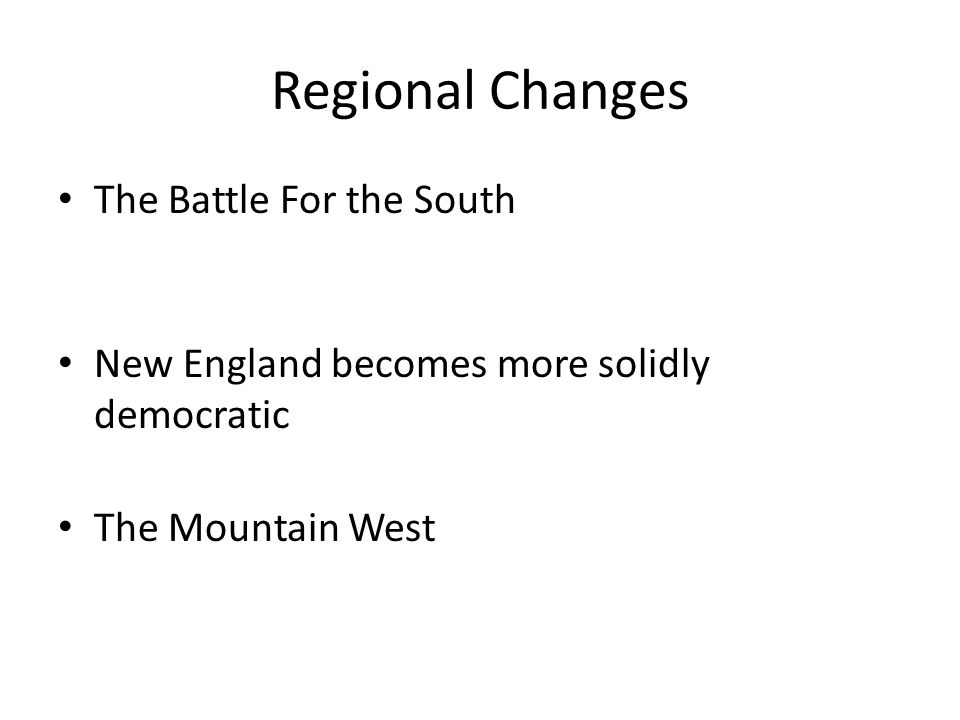 Regional Changes The Battle For the South New England becomes more solidly democratic The Mountain West