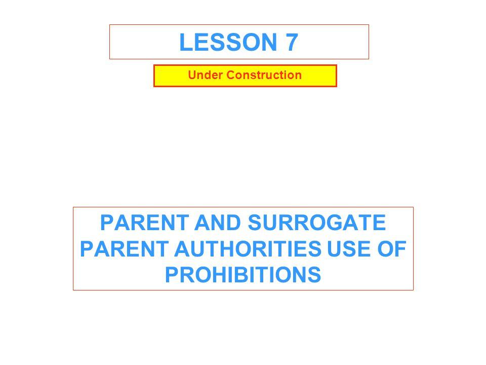 LESSON 7 PARENT AND SURROGATE PARENT AUTHORITIES USE OF PROHIBITIONS Under Construction