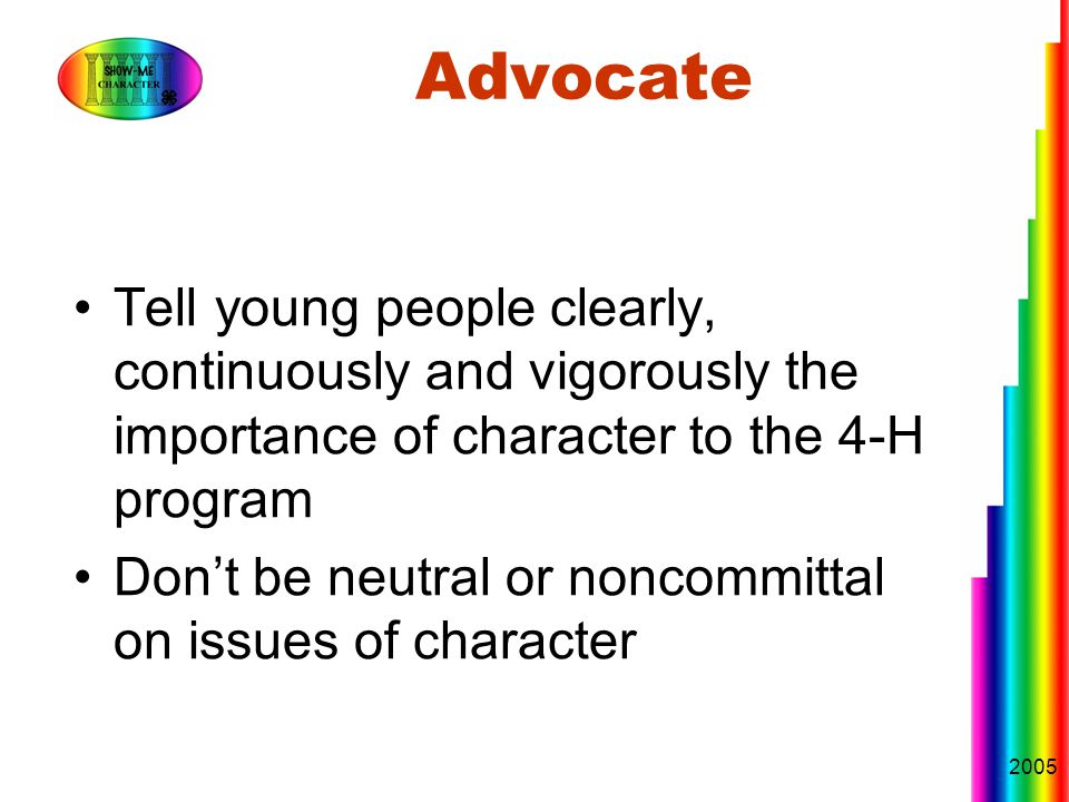 2005 Advocate Tell young people clearly, continuously and vigorously the importance of character to the 4-H program Don't be neutral or noncommittal on issues of character
