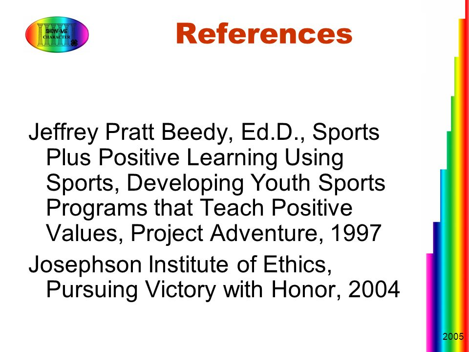 2005 References Jeffrey Pratt Beedy, Ed.D., Sports Plus Positive Learning Using Sports, Developing Youth Sports Programs that Teach Positive Values, Project Adventure, 1997 Josephson Institute of Ethics, Pursuing Victory with Honor, 2004