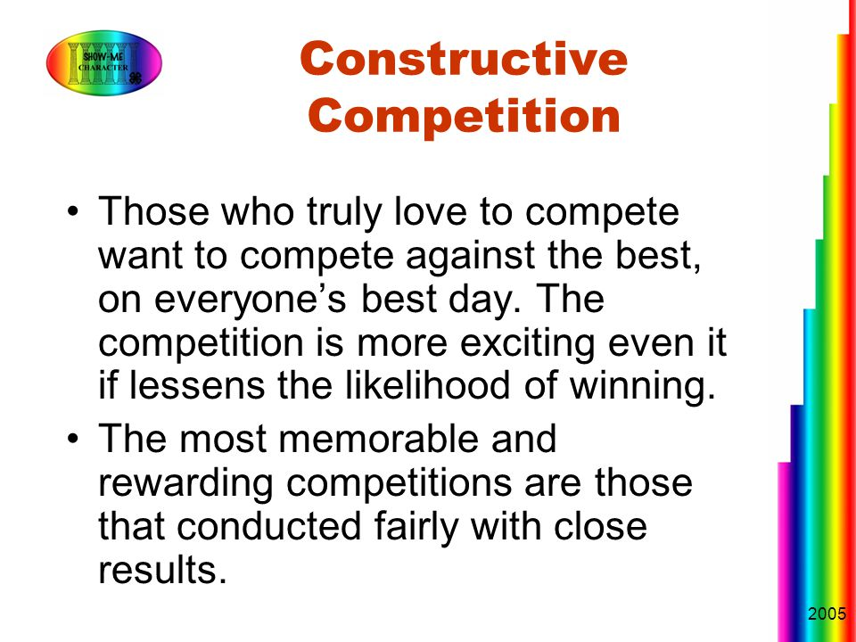 2005 Constructive Competition Those who truly love to compete want to compete against the best, on everyone's best day.