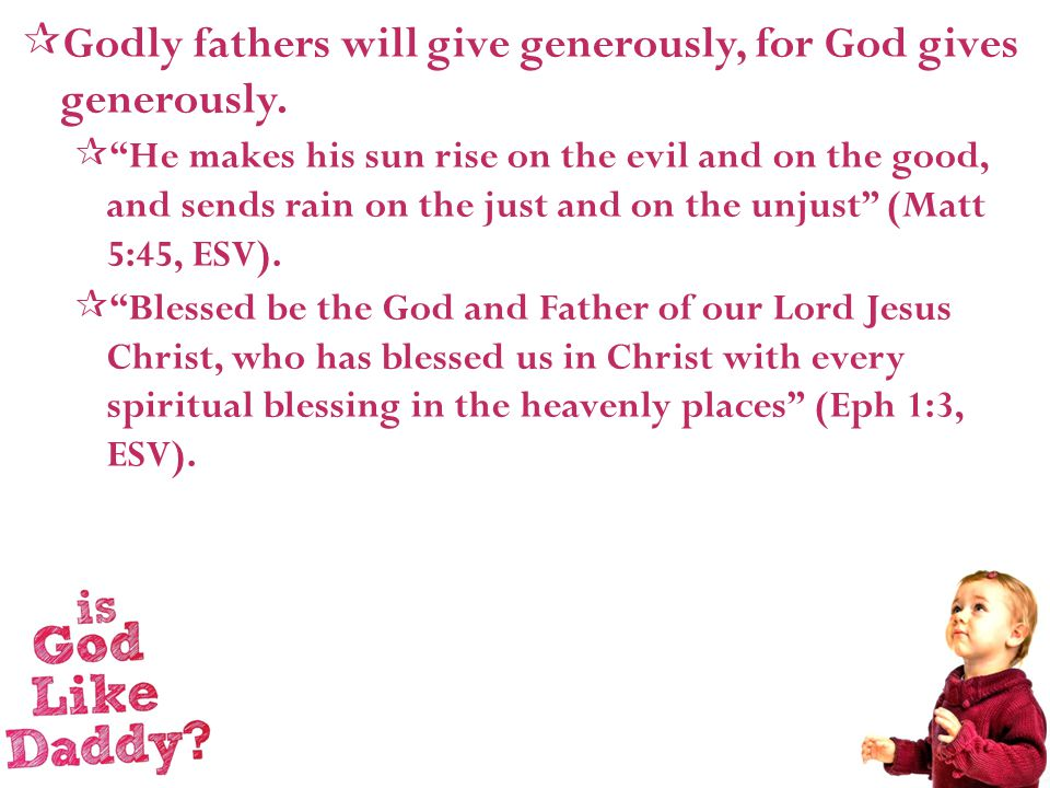  Godly fathers will give generously, for God gives generously.
