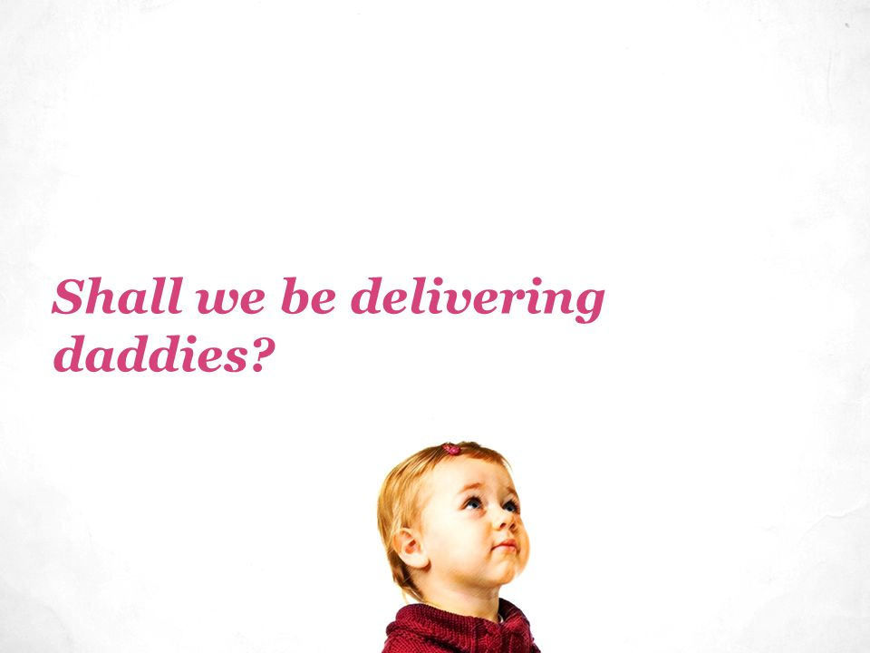 Shall we be delivering daddies?