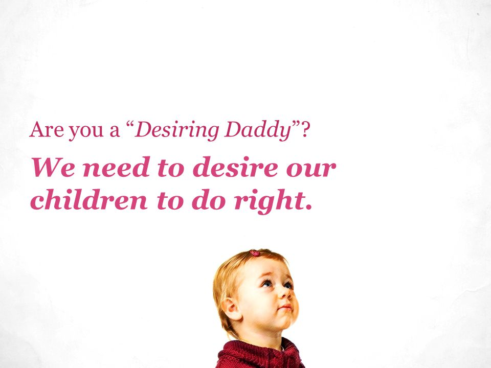 We need to desire our children to do right. Are you a Desiring Daddy