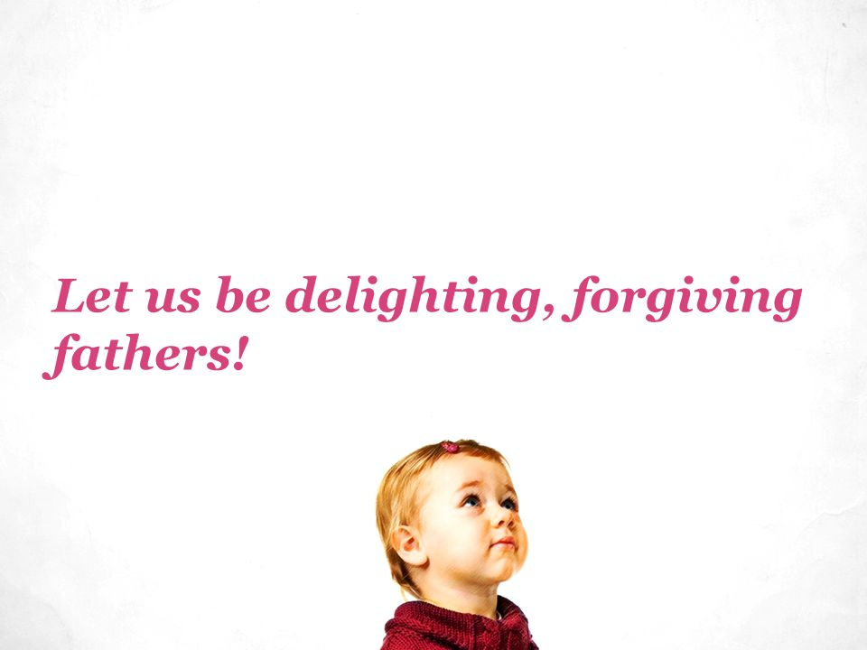 Let us be delighting, forgiving fathers!