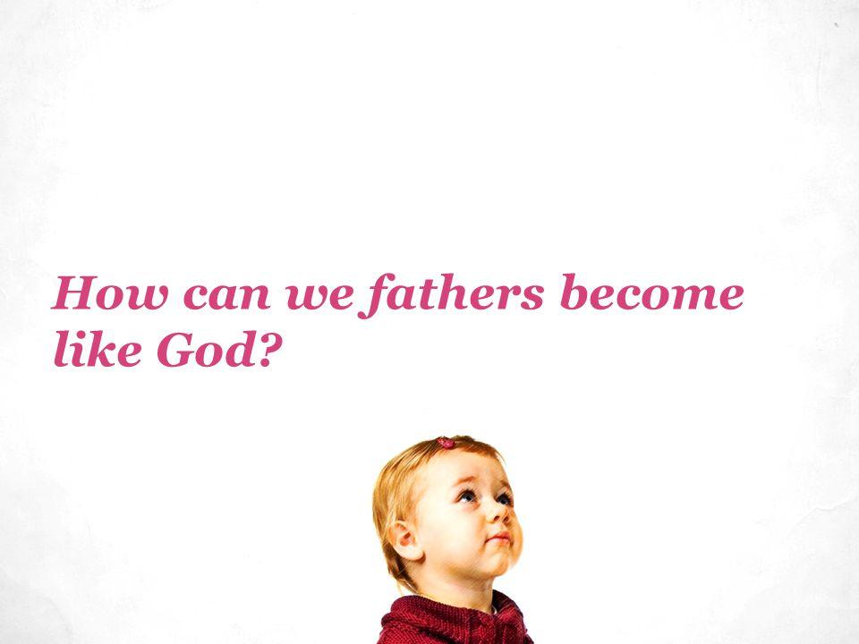 How can we fathers become like God?