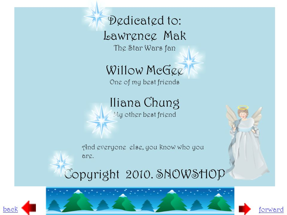 Dedicated to: Lawrence Mak The Star Wars fan Willow McGee One of my best friends Iliana Chung My other best friend Copyright 2010. SNOWSHOP back forwa