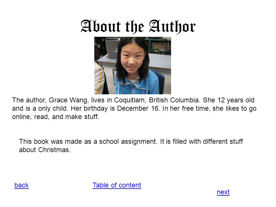 About the Author Table of contentback next The author, Grace Wang, lives in Coquitlam, British Columbia. She 12 years old and is a only child. Her bir