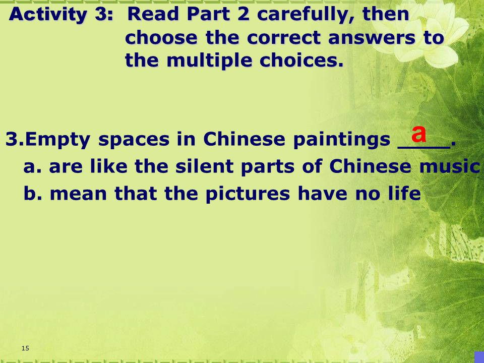 15 3.Empty spaces in Chinese paintings ____. a. are like the silent parts of Chinese music b.