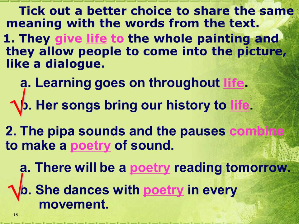 16 a. Learning goes on throughout life. b. Her songs bring our history to life.