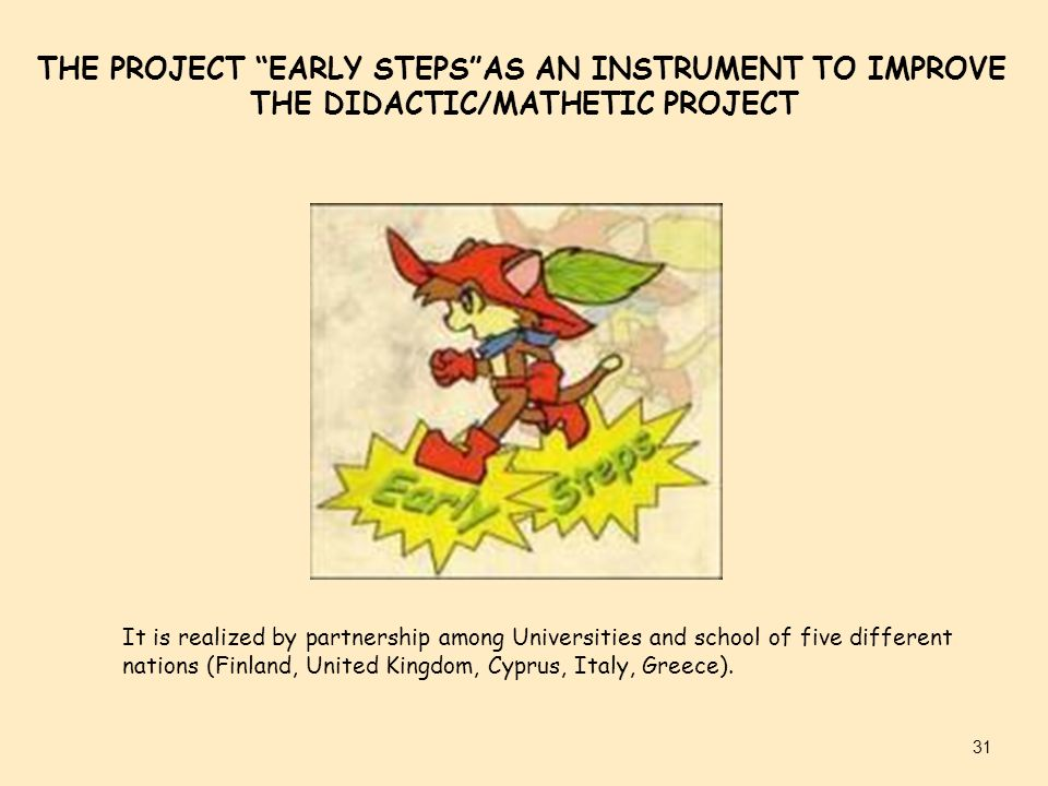 THE PROJECT EARLY STEPS AS AN INSTRUMENT TO IMPROVE THE DIDACTIC/MATHETIC PROJECT It is realized by partnership among Universities and school of five different nations (Finland, United Kingdom, Cyprus, Italy, Greece).