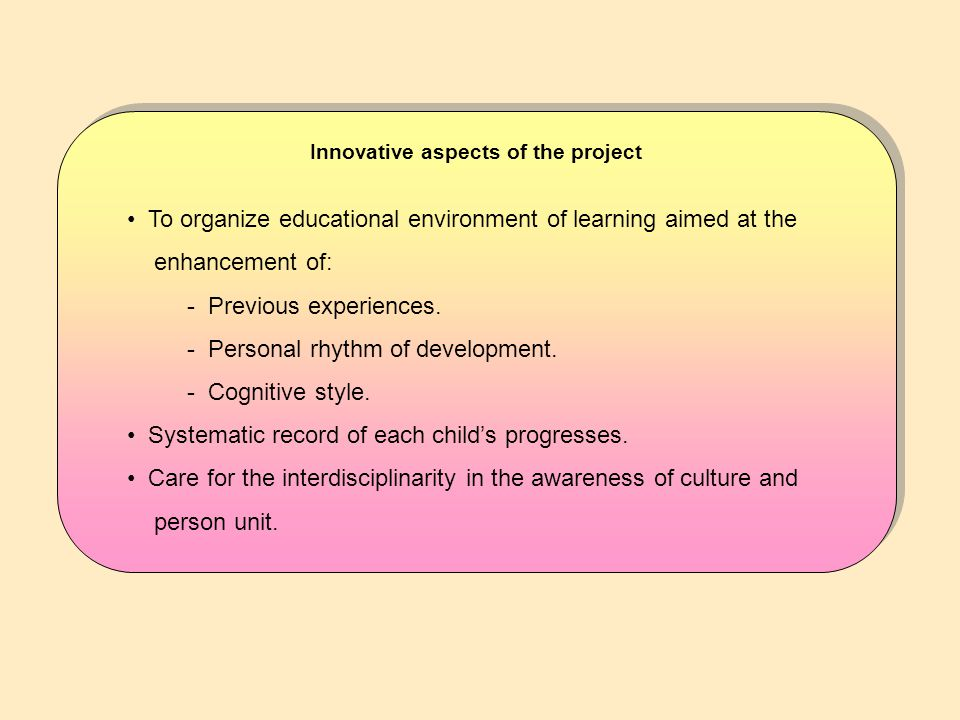 Innovative aspects of the project To organize educational environment of learning aimed at the enhancement of: - Previous experiences.