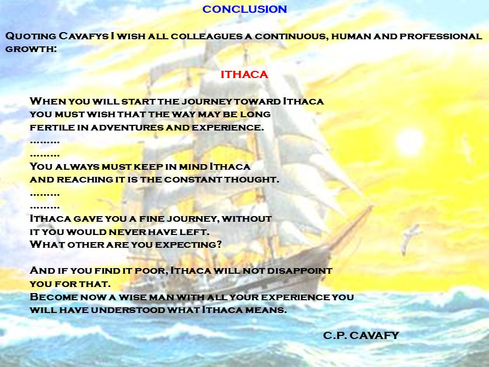 CONCLUSION Quoting Cavafys I wish all colleagues a continuous, human and professional growth: ITHACA When you will start the journey toward Ithaca you must wish that the way may be long fertile in adventures and experience.
