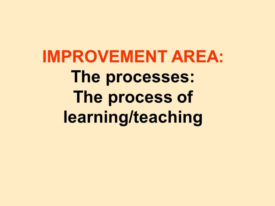 IMPROVEMENT AREA: The processes: The process of learning/teaching