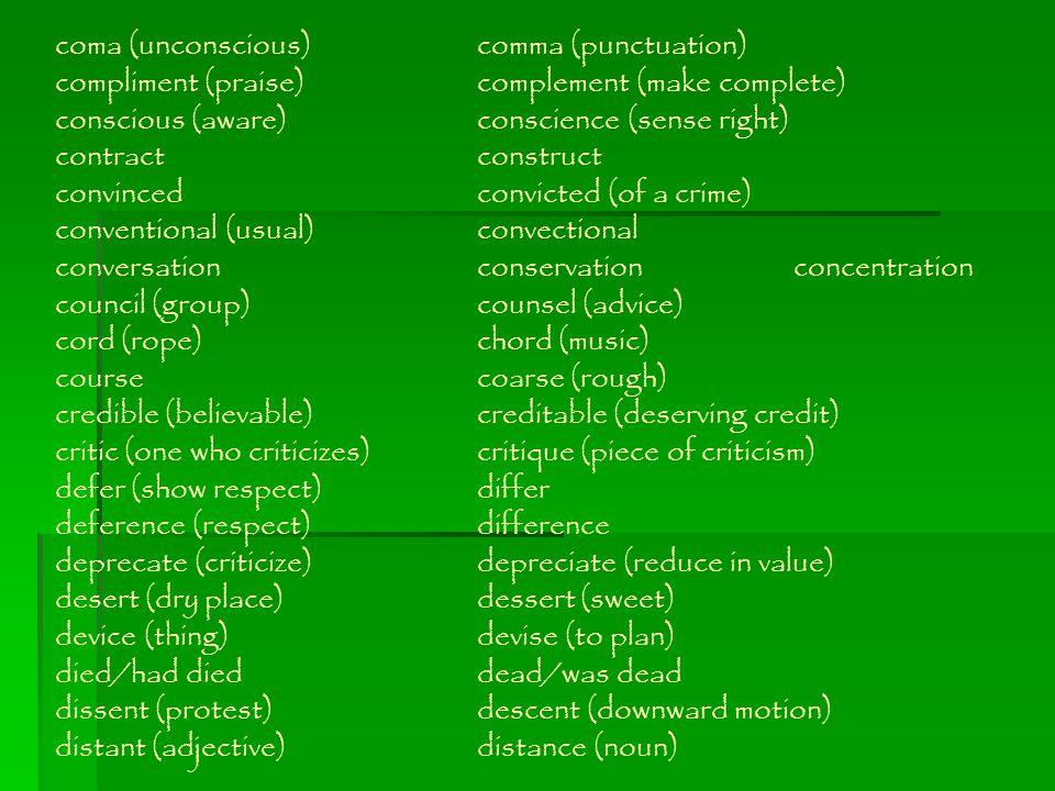 coma (unconscious)comma (punctuation) compliment (praise)complement (make complete) conscious (aware)conscience (sense right) contractconstruct convin