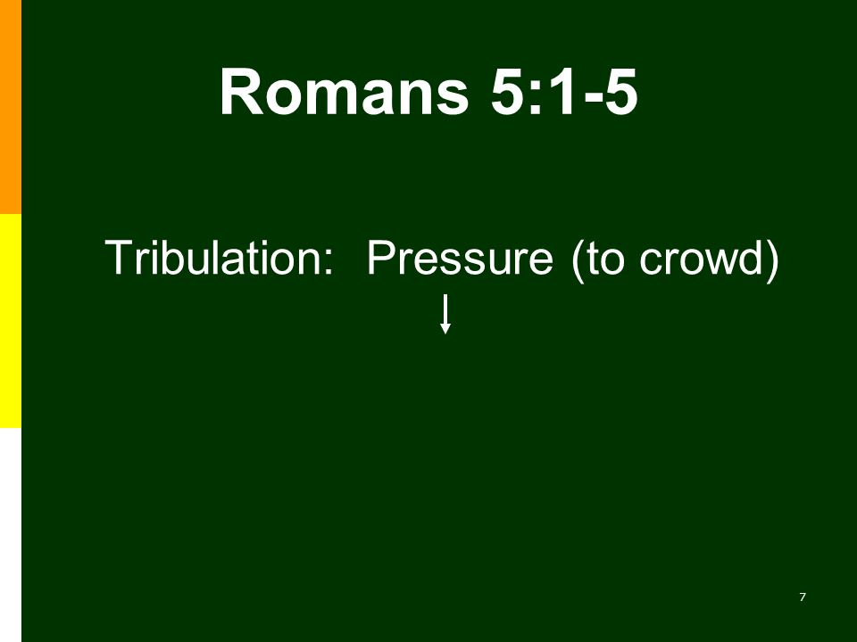 7 Romans 5:1-5 Tribulation: Pressure (to crowd)