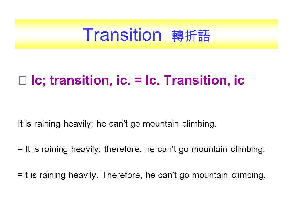 Transition 轉折語 ◎ Ic; transition, ic. = Ic. Transition, ic It is raining heavily; he can't go mountain climbing. = It is raining heavily; therefore, he